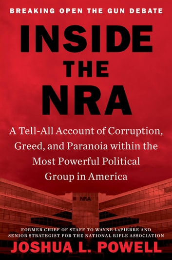 Inside the NRA - A Tell-All Account of Corruption, Greed, and Paranoia within the Most Powerful Political Group in America ebook by Joshua L. Powell