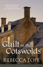 Guilt in the Cotswolds - Sinister secrets are revealed in a sleepy village ebook by Rebecca Tope