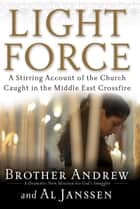Light Force - A Stirring Account of the Church Caught in the Middle East Crossfire ebook by Brother Andrew, Al Janssen