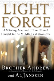 Light Force - A Stirring Account of the Church Caught in the Middle East Crossfire ebook by Brother Andrew,Al Janssen