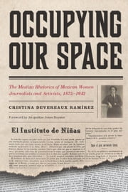 Occupying Our Space - The Mestiza Rhetorics of Mexican Women Journalists and Activists, 1875–1942 ebook by Cristina Devereaux Ramírez