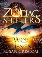 Wet Kisses: A Zodiac Shifters Paranormal Romance - Pisces - The Sectorium Series, #5 ebook by Susan Griscom, Zodiac Shifters