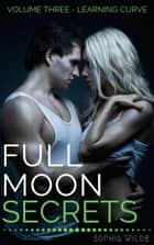 Full Moon Secrets: Volume Three - Learning Curve - Full Moon Secrets, #3 ebook by Sophia Wilde