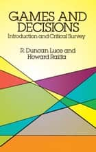 Games and Decisions - Introduction and Critical Survey ebook by R. Duncan Luce, Howard Raiffa