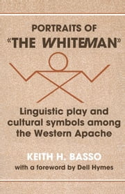 Portraits of 'The Whiteman': Linguistic Play and Cultural Symbols Among the Western Apache ebook by Basso, Keith H.