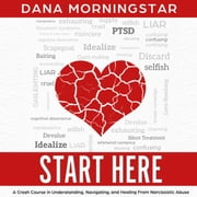 Start Here - A Crash Course in Understanding, Navigating, and Healing From Narcissistic Abuse audiobook by Dana Morningstar