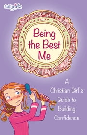 Being the Best Me - A Christian Girl's Guide to Building Confidence ebook by Nancy N. Rue,Kristi Holl,Suzanne Hadley Gosselin,Lois Walfrid Johnson