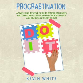 Procrastination : A simple and intuitive guide to remove bad habits and overcome laziness, improve your mentality and increase your motivation audiobook by Kevin White