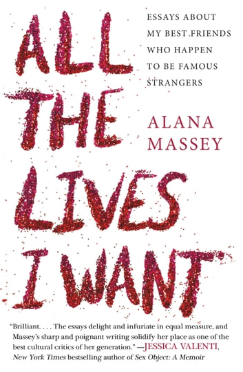All the Lives I Want - Essays About My Best Friends Who Happen to Be Famous Strangers ebook by Alana Massey