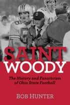 Saint Woody: The History and Fanaticism of Ohio State Football ebook by Bob Hunter