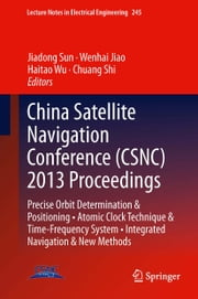 China Satellite Navigation Conference (CSNC) 2013 Proceedings - Precise Orbit Determination & Positioning • Atomic Clock Technique & Time–Frequency System • Integrated Navigation & New Methods ebook by Jiadong Sun,Wenhai Jiao,Haitao Wu,Chuang Shi