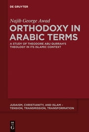 Orthodoxy in Arabic Terms - A Study of Theodore Abu Qurrah's Theology in Its Islamic Context ebook by Najib George Awad