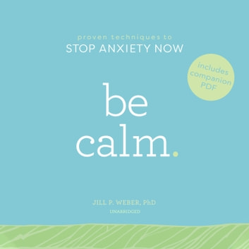 Be Calm - Proven Techniques to Stop Anxiety Now audiobook by Jill P. Weber PhD