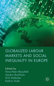 Globalized Labour Markets and Social Inequality in Europe ebook by Professor Hans-Peter Blossfeld,Dr Sandra Buchholz,Dr Dirk Hofäcker,Dr Kathrin Kolb