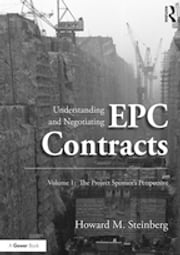 Understanding and Negotiating EPC Contracts, Volume 1 - The Project Sponsor's Perspective ebook by Howard M. Steinberg