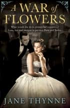 A War of Flowers - A captivating novel of intrigue and survival in pre-war Paris ebook by Jane Thynne