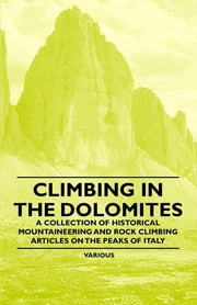 Climbing in the Dolomites - A Collection of Historical Mountaineering and Rock Climbing Articles on the Peaks of Italy ebook by Various Authors