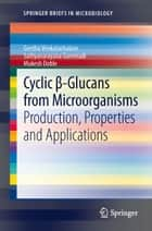 Cyclic β-Glucans from Microorganisms - Production, Properties and Applications ebook by Geetha Venkatachalam, Mukesh Doble, Sathyanarayana Gummadi