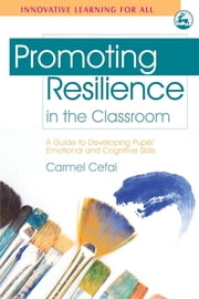 Promoting Resilience in the Classroom - A Guide to Developing Pupils' Emotional and Cognitive Skills ebook by Carmel Cefai,Paul Cooper