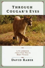 Through Cougar's Eyes - Life Lessons From One Man's Best Friend ebook by David Raber
