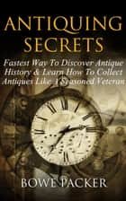 Antiquing Secrets - Fastest Way To Discover Antique History & Learn How To Collect Antiques Like A Seasoned Veteran ebook by Bowe Packer