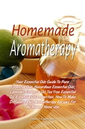 Homemade Aromatherapy - Your Essential Oils Guide To Pure Essential Oils, Hazardous Essential Oils, Lavender Essential Oil, Tea Tree Essential Oil, Essential Oil Properties, How To Make Diffusers Plus Aromatherapy Recipes For All-Around Home Use ebook by Diana H. Eigenmann
