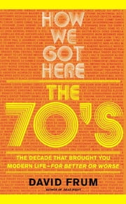 How We Got Here - The 70's: The Decade that Brought You Modern Life (For Better or Worse) ebook by David Frum