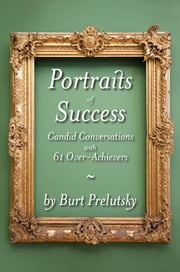 Portraits of Success: Candid Conversations with 60 Over-Achievers ebook by Prelutsky, Burt