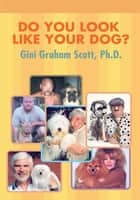 Do You Look Like Your Dog? ebook by Gini Graham Scott
