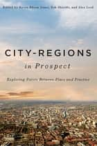 City-Regions in Prospect? - Exploring the Meeting Points between Place and Practice ebook by Kevin Edson Jones, Alex Lord, Rob Shields