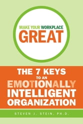 Make Your Workplace Great - The 7 Keys to an Emotionally Intelligent Organization ebook by Steven J. Stein