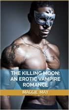 The Killing Moon: An Erotic Vampire Romance ebook by Maggie May
