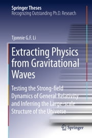 Extracting Physics from Gravitational Waves - Testing the Strong-field Dynamics of General Relativity and Inferring the Large-scale Structure of the Universe ebook by Tjonnie G. F. Li