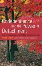 Codependence and the Power of Detachment: How to Set Boundaries and Make Your Life Your Own - How to Set Boundaries and Make Your Life Your Own eBook by Karen Casey