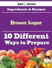 10 Ways to Use Brown Sugar (Recipe Book) ebook by Columbus Rooney,Sam Enrico