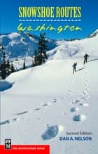 Snowshoe Routes: Washington ebook by Dan Nelson