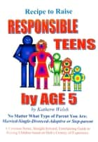 Recipe to Raise RESPONSIBLE TEENS by AGE 5 ebook by Kathern (Gillogly) Welsh