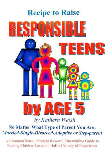Recipe to Raise RESPONSIBLE TEENS by AGE 5 - No Matter What Type of Parent You Are ebook by Kathern (Gillogly) Welsh