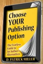 Choose Your Publishing Option: The Fearless Guide to An Author's Alternatives ebook by D. Patrick Miller