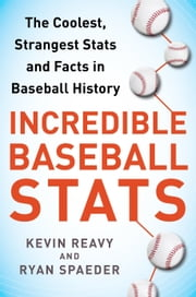 Incredible Baseball Stats - The Coolest, Strangest Stats and Facts in Baseball History ebook by Kevin Reavy,Ryan Spaeder,Wade Boggs