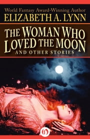 The Woman Who Loved the Moon - And Other Stories ebook by Elizabeth A. Lynn