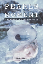 Pearls for the Moment - Things We Should Have Learned a Long Time Ago ebook by Norman Pratt