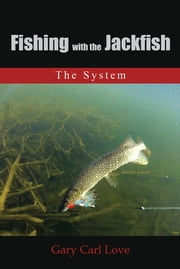 Fishing with the Jackfish - The System ebook by Gary Carl Love