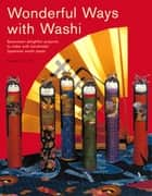 Wonderful Ways with Washi - Seventeen Delightful Projects to Make with Handmade Japanese Washi Paper ebook by Robertta A. Uhl