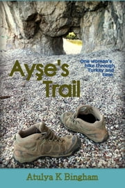 Ayşe's Trail - One woman's hike through Turkey and time. ebook by Atulya K Bingham