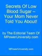 Secrets Of Low Blood Sugar – Your Mom Never Told You About! ebook by Editorial Team Of MPowerUniversity.com