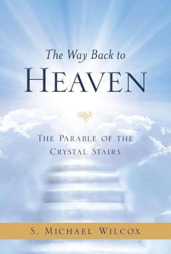 The Way Back to Heaven - The Parable of the Crystal Stairs ebook by S. Michael Wilcox