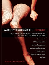 Make Over Your Sex Life...Tonight! - Hot, Fast, Erotic Fixes...And Sensuous Stories to Get Things Started ebook by Susan Crain Bakos