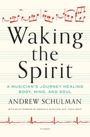 Waking the Spirit - A Musician's Journey Healing Body, Mind, and Soul ebook by Andrew Schulman, Marvin A. McMillen, Dr.,...