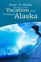 How To Make The Most Of Your Vacation While Traveling In Alaska ebook by Noah Daniels